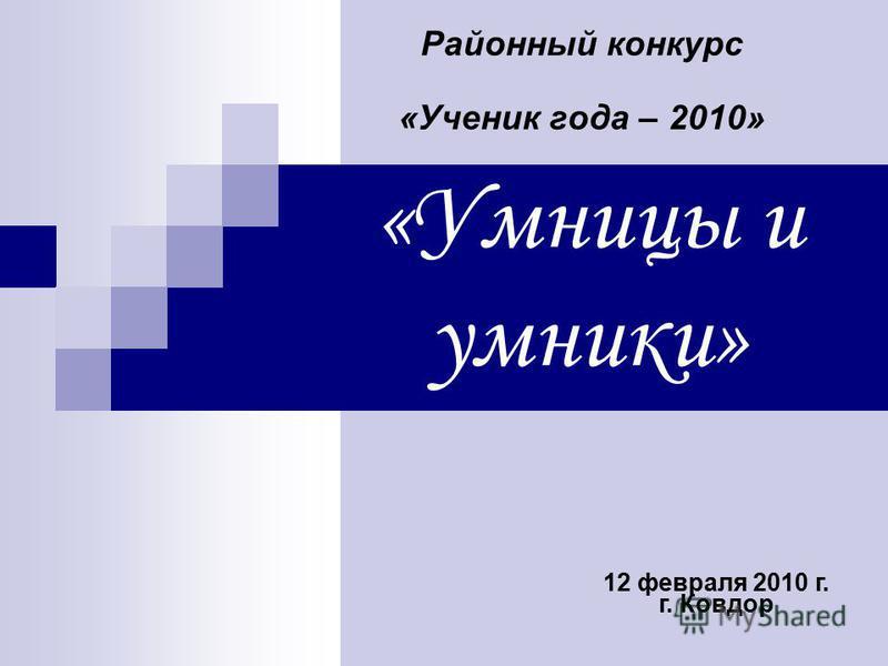 «Умницы и умники» Районный конкурс «Учоник года – 2010» 12 февраля 2010 г. г. Ковдор