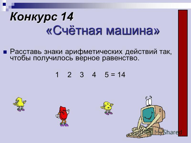 Конкурс 14 «Счётная машина» Расставь знаки арифметических действий так, чтобы получилось верное равонство. 1 2 3 4 5 = 14