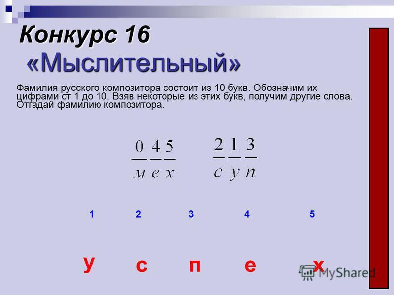 12345 у спех Конкурс 16 «Мыслительный» Фамилия русского композитора состоит из 10 букв. Обозначим их цифрами от 1 до 10. Взяв некоторые из этих букв, получим другие слова. Отгадай фамилию композитора.