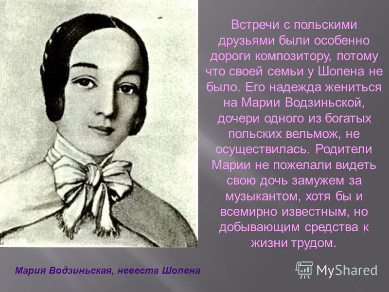 Встречи с польскими друзьями были особенно дороги композитору, потому что своей семьи у Шопена не было. Его надежда жениться на Марии Водзиньской, дочери одного из богатых польских вельмож, не осуществилась. Родители Марии не пожелали видеть свою доч