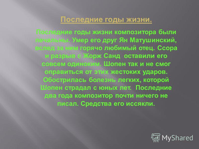 Последние годы жизни. Последние годы жизни композитора были печальны. Умер его друг Ян Матушинский, вслед за ним горячо любимый отец. Ссора и разрыв с Жорж Санд оставили его совсем одиноким. Шопен так и не смог оправиться от этих жестоких ударов. Обо