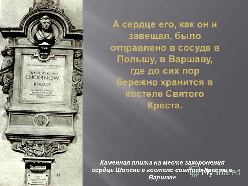 А сердце его, как он и завещал, было отправлено в сосуде в Польшу, в Варшаву, где до сих пор бережно хранится в костеле Святого Креста. Каменная плита на месте захоронения сердца Шопена в костеле святого Креста в Варшаве