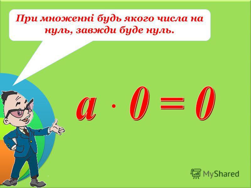 При множенні будь якого числа на нуль, завжди буде нуль.