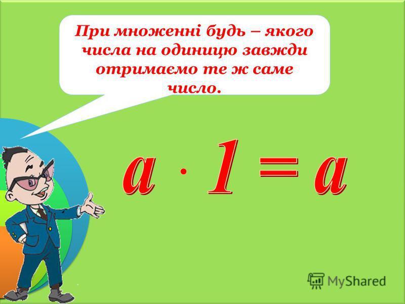 При множенні будь – якого числа на одиницю завжди отримаємо те ж саме число.