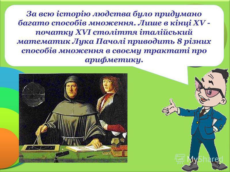 За всю історію людства було придумано багато способів множення. Лише в кінці XV - початку XVI століття італійський математик Лука Пачолі приводить 8 різних способів множення в своєму трактаті про арифметику.