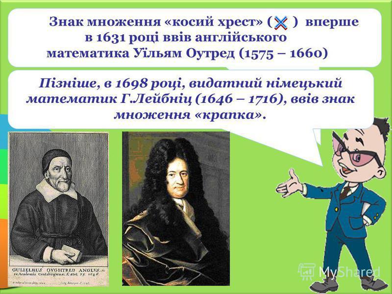 Пізніше, в 1698 році, видатний німецький математик Г.Лейбніц (1646 – 1716), ввів знак множення «крапка». Знак множення «косий хрест» ( ) вперше в 1631 році ввів англійського математика Уїльям Оутред (1575 – 1660)