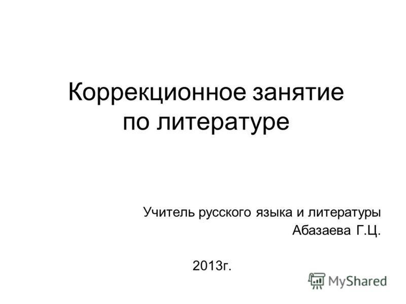 Коррекционное занятие по литературе Учитель русского языка и литературы Абазаева Г.Ц. 2013 г.