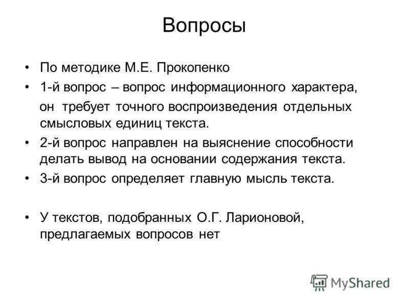 Вопросы По методике М.Е. Прокопенко 1-й вопрос – вопрос информационного характера, он требует точного воспроизведения отдельных смысловых единиц текста. 2-й вопрос направлен на выяснение способности делать вывод на основании содержания текста. 3-й во