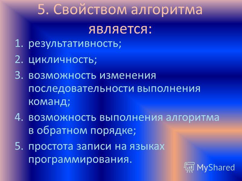 5. Свойством алгоритма является: 1.результативность; 2.цикличность; 3. возможность изменения последовательности выполнения команд; 4. возможность выполнения алгоритма в обратном порядке; 5. простота записи на языках программирования.