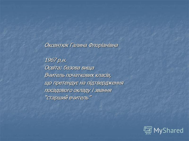Оксентюк Галина Флоріанівна 1967 р.н. Освіта: базова вища Вчитель початкових класів, що претендує на підтвердження посадового окладу і звання старший вчитель