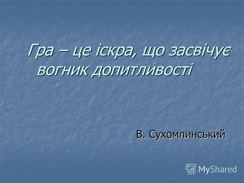 Гра – це іскра, що засвічує вогник допитливості В. Сухомлинський