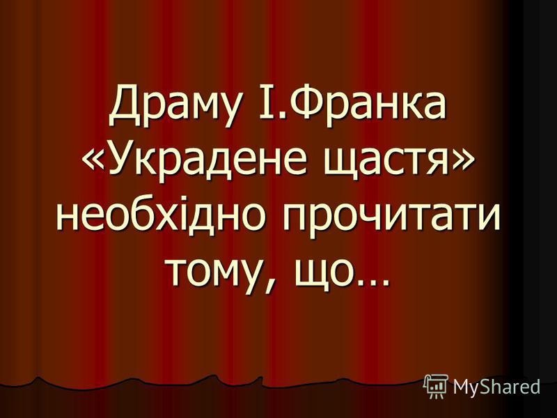 Драму І.Франка «Украдене щастя» необхідно прочитати тому, що…