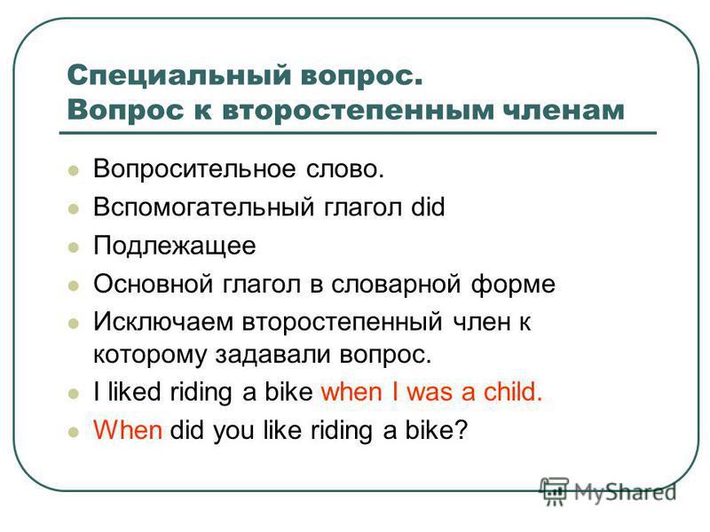 Специальный вопрос. Вопрос к второстепенным членам Bопросительное слово. Вспомогательный глагол did Подлежащее Основной глагол в словарной форме Исключаем второстепенный член к которому задавали вопрос. I liked riding a bike when I was a child. When