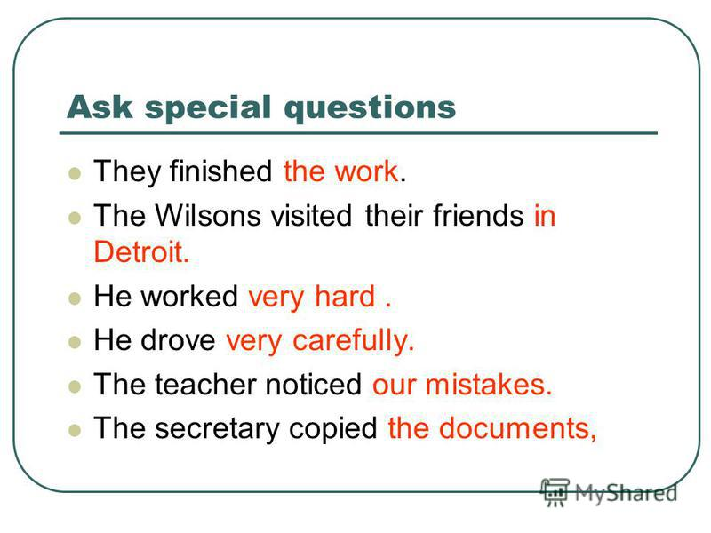 Ask special questions They finished the work. The Wilsons visited their friends in Detroit. He worked very hard. He drove very carefully. The teacher noticed our mistakes. The secretary copied the documents,