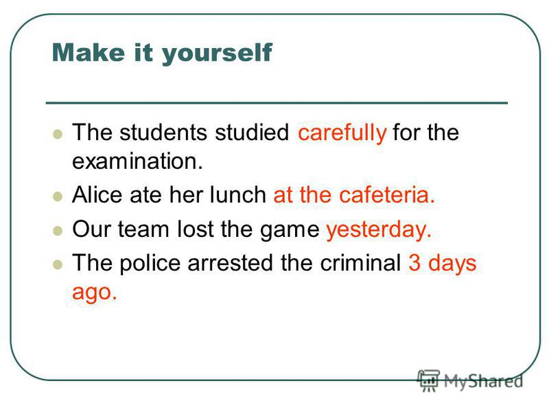Make it yourself The students studied carefully for the examination. Alice ate her lunch at the cafeteria. Our team lost the game yesterday. The police arrested the criminal 3 days ago.