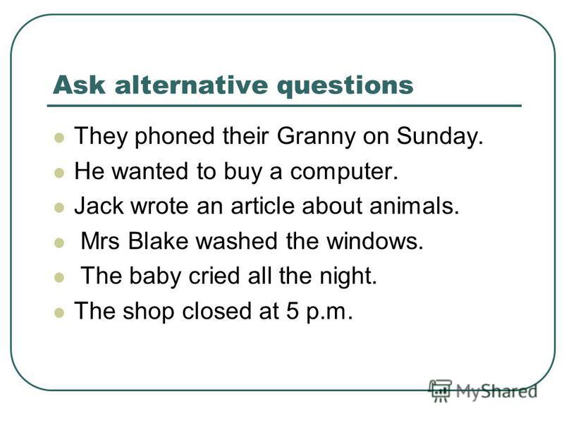 Ask alternative questions They phoned their Granny on Sunday. He wanted to buy a computer. Jack wrote an article about animals. Mrs Blake washed the windows. The baby cried all the night. The shop closed at 5 p.m.