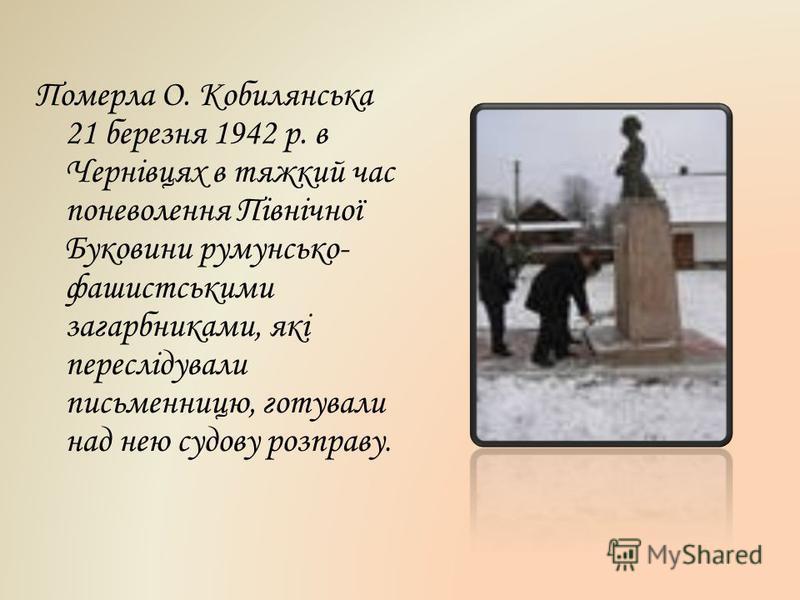 Померла О. Кобилянська 21 березня 1942 р. в Чернівцях в тяжкий час поневолення Північної Буковини румунсько- фашистськими загарбниками, які переслідували письменницю, готували над нею судову розправу.