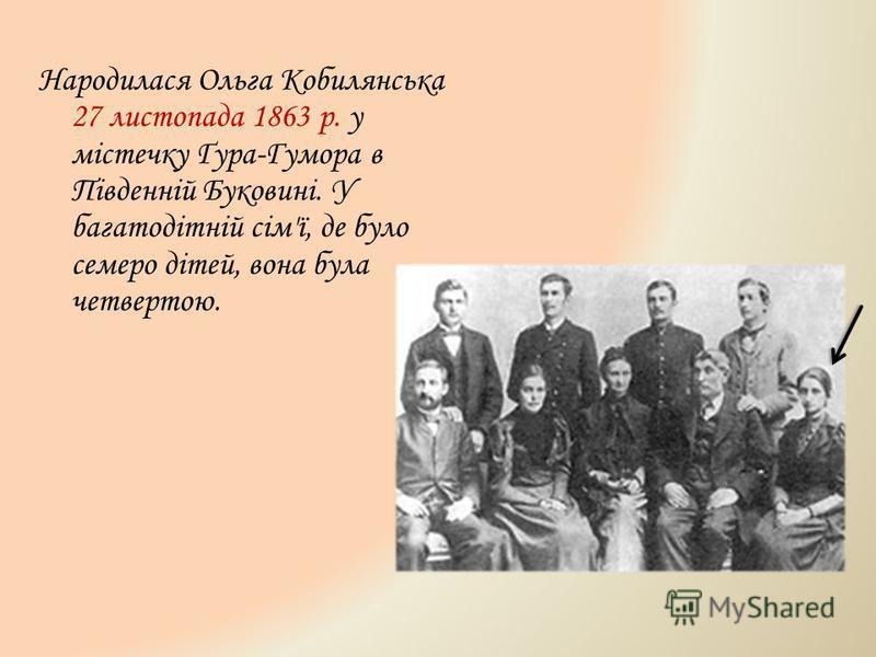 Народилася Ольга Кобилянська 27 листопада 1863 р. у містечку Ґура-Гумора в Південній Буковині. У багатодітній сім'ї, де було семеро дітей, вона була четвертою.