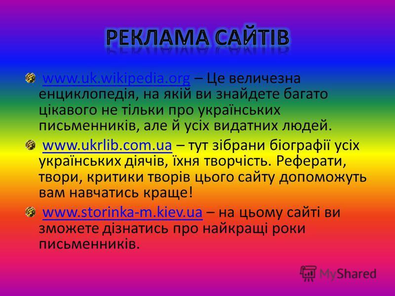www.uk.wikipedia.org – Це величезна енциклопедія, на якій ви знайдете багато цікавого не тільки про українських письменників, але й усіх видатних людей.www.uk.wikipedia.org www.ukrlib.com.ua – тут зібрани біографії усіх українських діячів, їхня творч