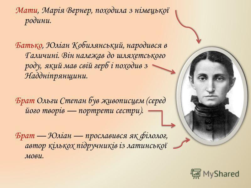 Мати, Марія Вернер, походила з німецької родини. Батько, Юліан Кобилянський, народився в Галичині. Він належав до шляхетського роду, який мав свій герб і походив з Наддніпрянщини. Брат Ольги Степан був живописцем (серед його творів портрети сестри).