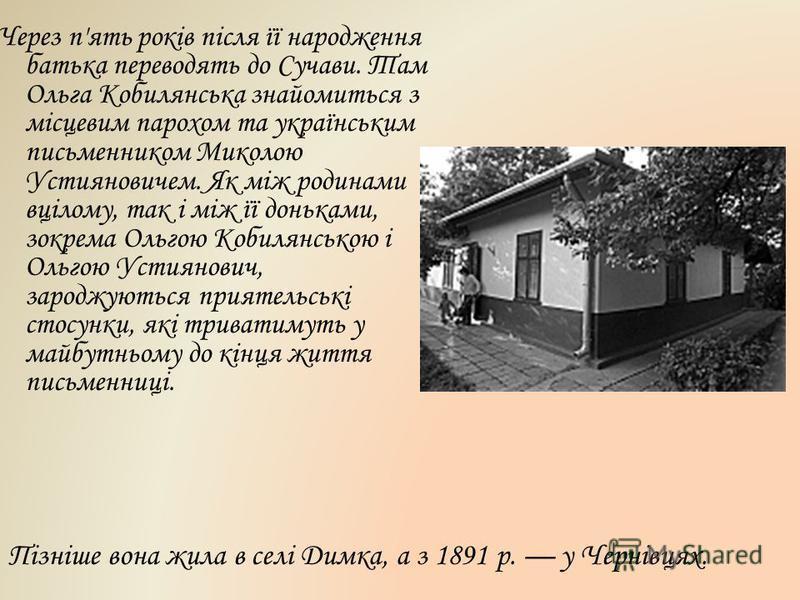 Через п'ять років після її народження батька переводять до Сучави. Там Ольга Кобилянська знайомиться з місцевим парохом та українським письменником Миколою Устияновичем. Як між родинами вцілому, так і між її доньками, зокрема Ольгою Кобилянською і Ол