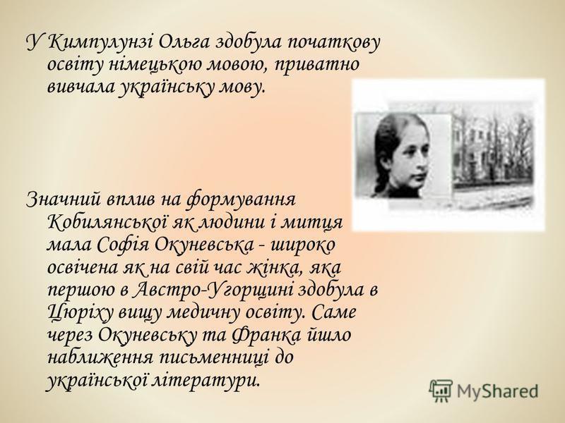 У Кимпулунзі Ольга здобула початкову освіту німецькою мовою, приватно вивчала українську мову. Значний вплив на формування Кобилянської як людини і митця мала Софія Окуневська - широко освічена як на свій час жінка, яка першою в Австро-Угорщині здобу