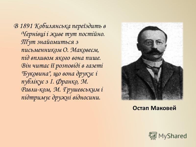 В 1891 Кобилянська переїздить в Чернівці і живе тут постійно. Тут знайомиться з письменником О. Маковеєм, під впливом якого вона пише. Він читає її розповіді в газеті