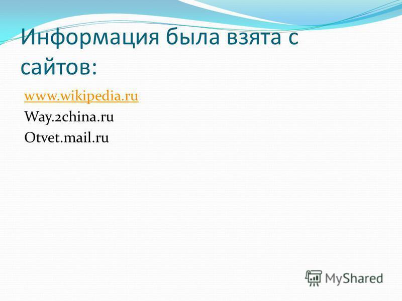 Информация была взята с сайтов: www.wikipedia.ru Way.2china.ru Otvet.mail.ru