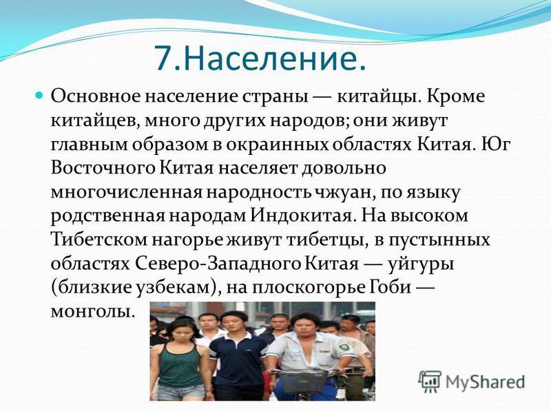 7.Население. Основное население страны китайцы. Кроме китайцев, много других народов; они живут главным образом в окраинных областях Китая. Юг Восточного Китая населяет довольно многочисленная народность чжуан, по языку родственная народам Индокитая.