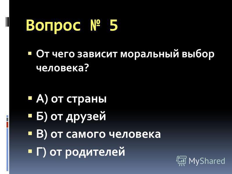 Вопрос 5 От чего зависит моральный выбор человека? А) от страны Б) от друзей В) от самого человека Г) от родителей