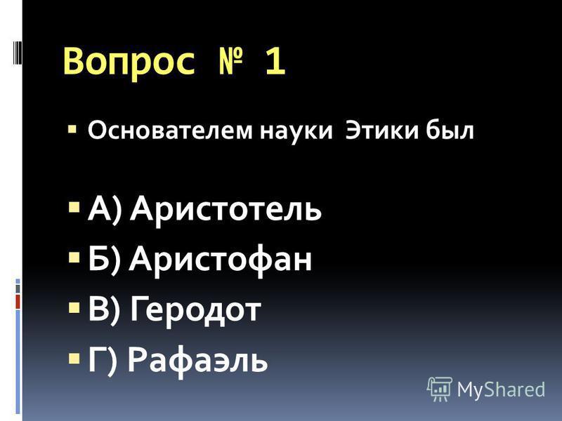 Вопрос 1 Основателем науки Этики был А) Аристотель Б) Аристофан В) Геродот Г) Рафаэль