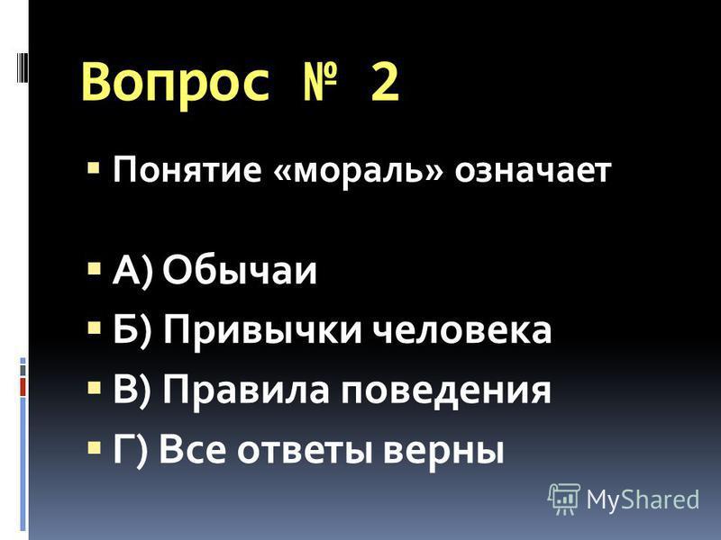 Вопрос 2 Понятие «мораль» означает А) Обычаи Б) Привычки человека В) Правила поведения Г) Все ответы верны