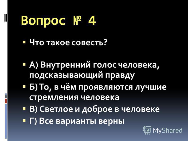 Вопрос 4 Что такое совесть? А) Внутренний голос человека, подсказывающий правду Б) То, в чём проявляются лучшие стремления человека В) Светлое и доброе в человеке Г) Все варианты верны