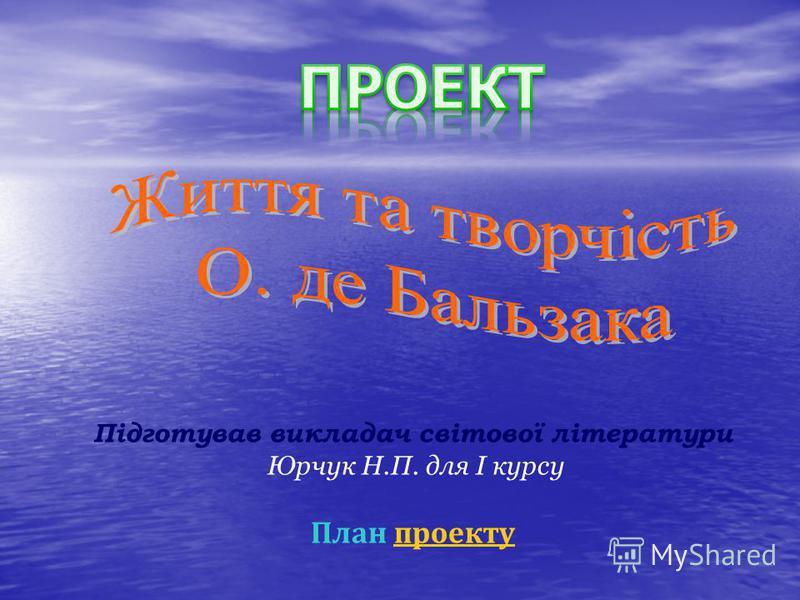 Підготував викладач світової літератури Юрчук Н.П. для І курсу План проектупроекту
