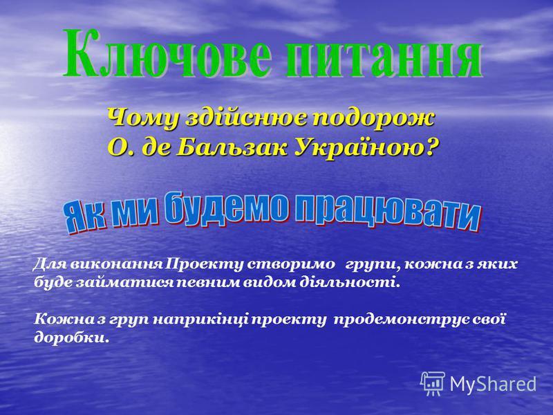Чому здійснює подорож О. де Бальзак Україною? О. де Бальзак Україною? Для виконання Проекту створимо групи, кожна з яких буде займатися певним видом діяльності. Кожна з груп наприкінці проекту продемонструє свої доробки.