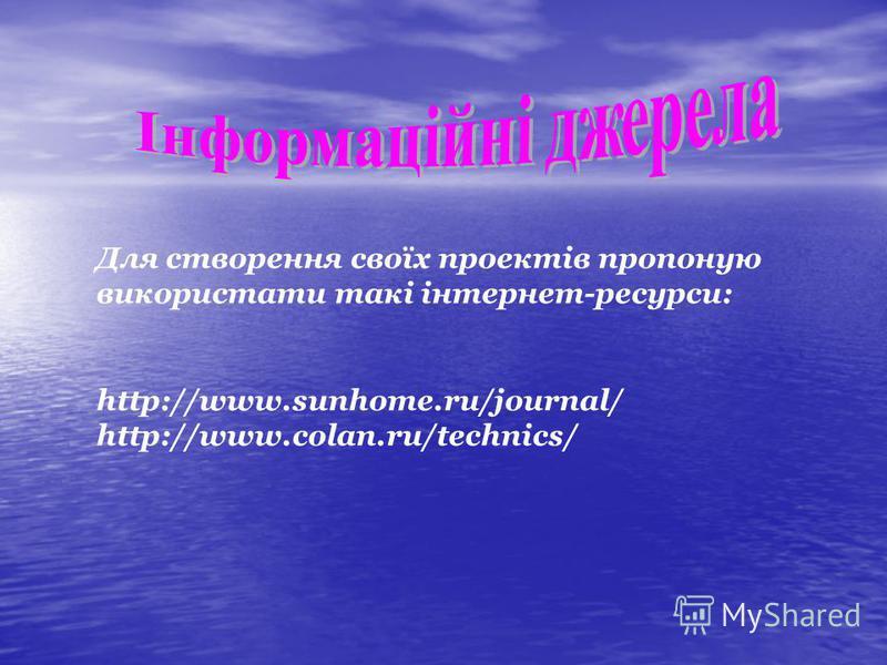 Для створення своїх проектів пропоную використати такі інтернет-ресурси: http://www.sunhome.ru/journal/ http://www.colan.ru/technics/