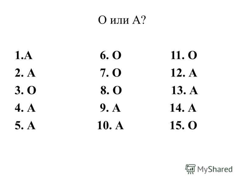 О или А? 1. А 6. О 11. О 2. А 7. О 12. А 3. О 8. О 13. А 4. А 9. А 14. А 5. А 10. А 15. О