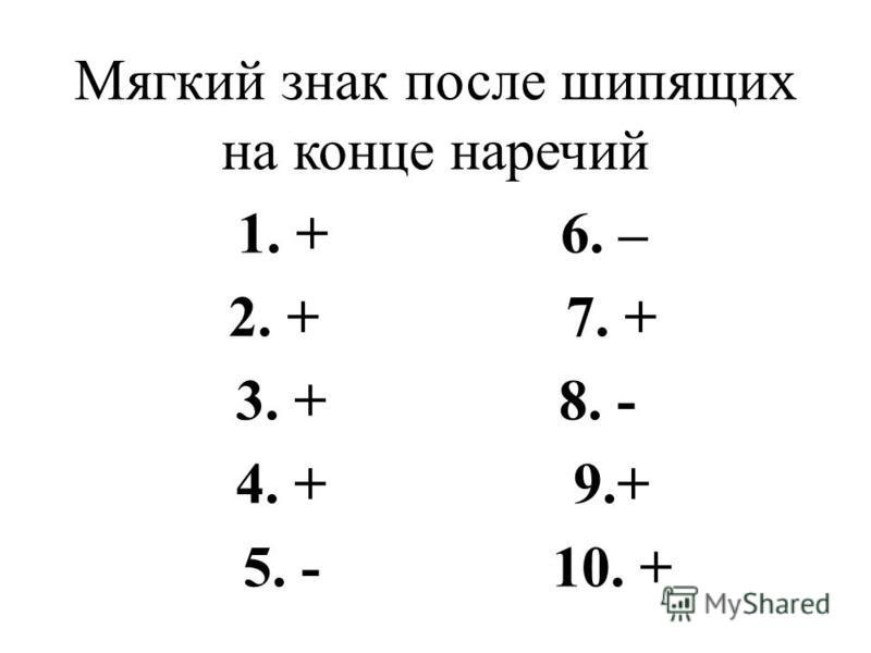 Мягкий знак после шипящих на конце наречий 1. + 6. – 2. + 7. + 3. + 8. - 4. + 9.+ 5. - 10. +