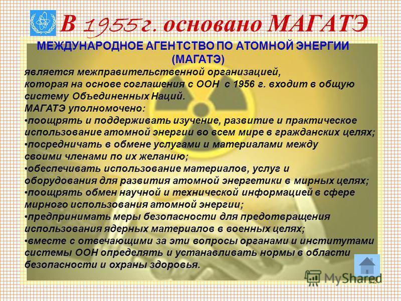 32 В 1955 г. основано МАГАТЭ МЕЖДУНАРОДНОЕ АГЕНТСТВО ПО АТОМНОЙ ЭНЕРГИИ (МАГАТЭ) является межправительственной организацией, которая на основе соглашения с ООН с 1956 г. входит в общую систему Объединенных Наций. МАГАТЭ уполномочено: поощрять и подде