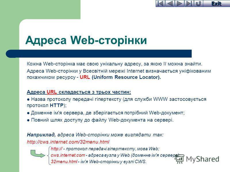 Exit Адреса Web-сторінки Кожна Web-сторінка має свою унікальну адресу, за якою її можна знайти. Адреса Web-сторінки у Всесвітній мережі Internet визначається уніфікованим покажчиком ресурсу - URL (Uniform Resource Locator). Адреса URL складається з т