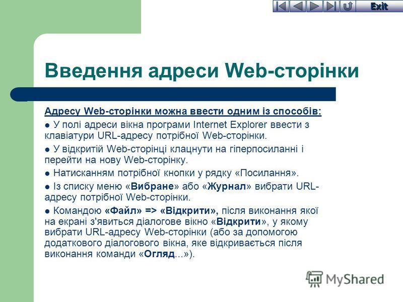 Exit Введення адреси Web-сторінки Адресу Web-сторінки можна ввести одним із способів: У полі адреси вікна програми Internet Explorer ввести з клавіатури URL-адресу потрібної Web-сторінки. У відкритій Web-сторінці клацнути на гіперпосиланні і перейти