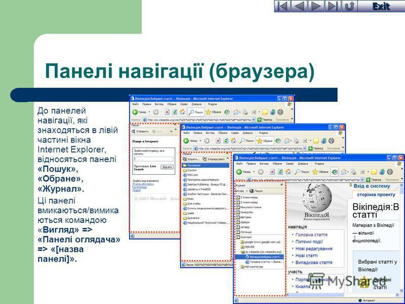 Exit Панелі навігації (браузера) До панелей навігації, які знаходяться в лівій частині вікна Internet Explorer, відносяться панелі «Пошук», «Обране», «Журнал». Ці панелі вмикаються/вимика ються командою «Вигляд» => «Панелі оглядача» => «[назва панелі