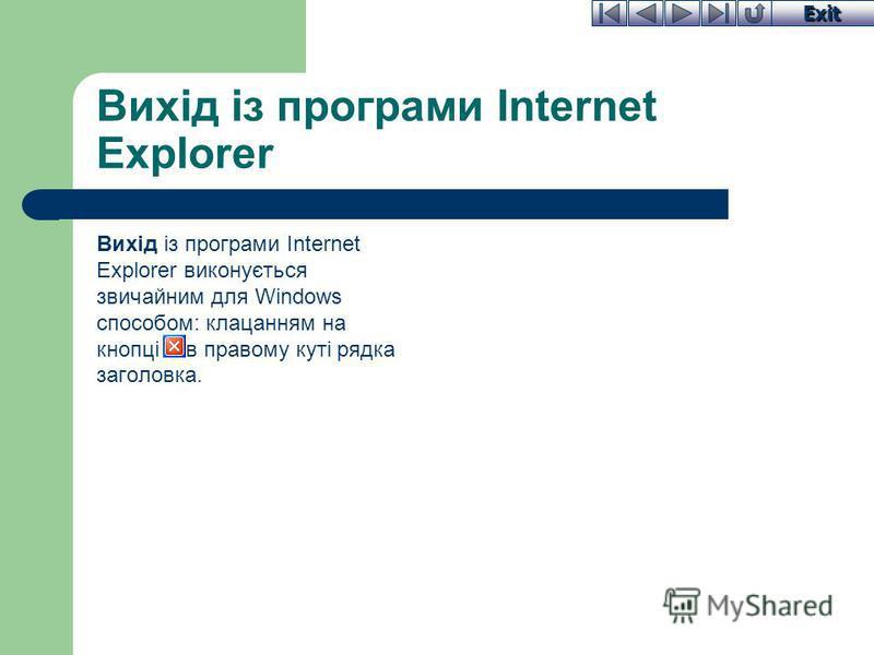 Exit Вихід із програми Internet Explorer Вихід із програми Internet Explorer виконується звичайним для Windows способом: клацанням на кнопці X в правому куті рядка заголовка.