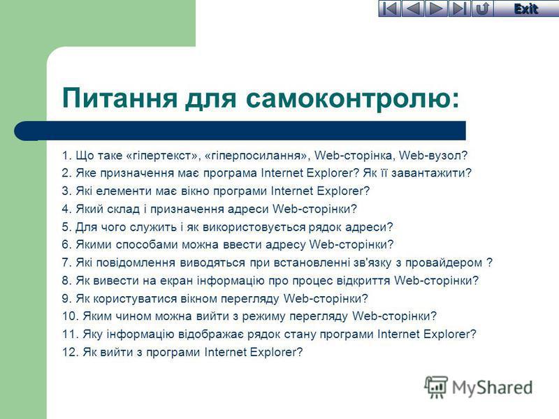 Exit Питання для самоконтролю: 1. Що таке «гіпертекст», «гіперпосилання», Web-сторінка, Web-вузол? 2. Яке призначення має програма Internet Explorer? Як її завантажити? 3. Які елементи має вікно програми Internet Explorer? 4. Який склад і призначення