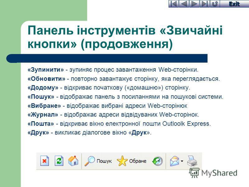 Exit Панель інструментів «Звичайні кнопки» (продовження) «Зупинити» - зупиняє процес завантаження Web-сторінки. «Обновити» - повторно завантажує сторінку, яка переглядається. «Додому» - відкриває початкову («домашню») сторінку. «Пошук» - відображає п