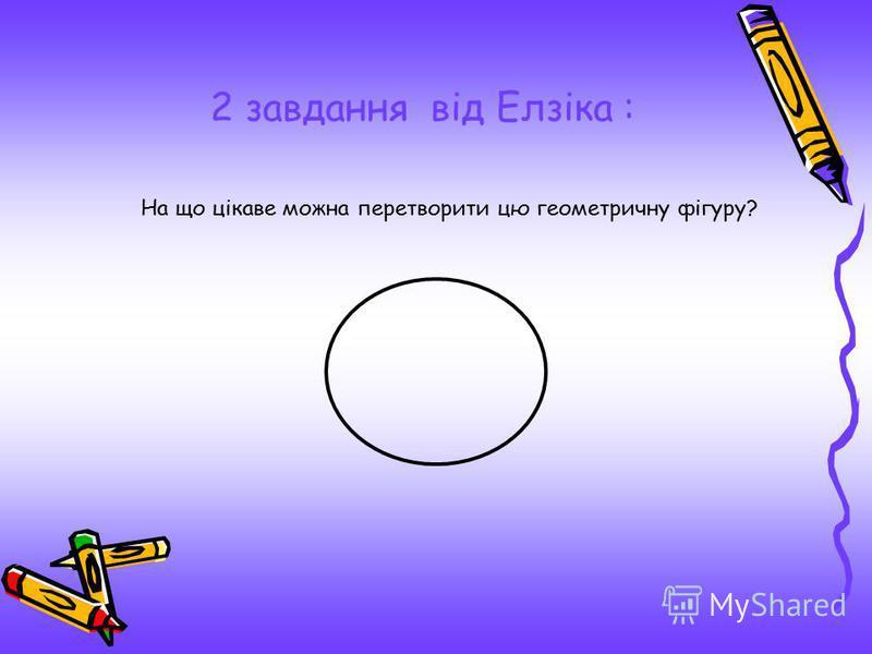 2 завдання від Елзіка : На що цікаве можна перетворити цю геометричну фігуру?