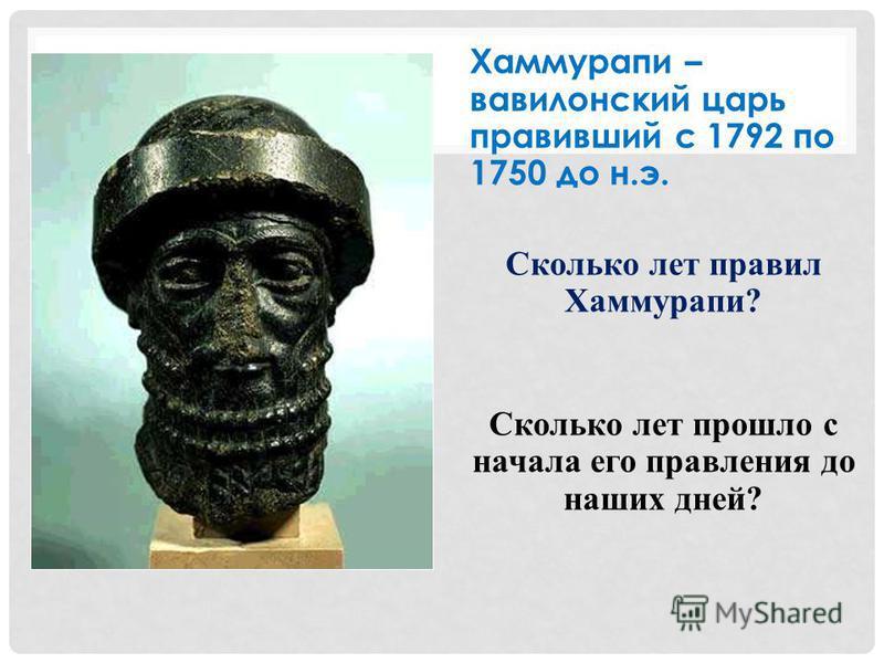 Хаммурапи – вавилонский царь правивший с 1792 по 1750 до н.э. Сколько лет правил Хаммурапи? Сколько лет прошло с начала его правления до наших дней?