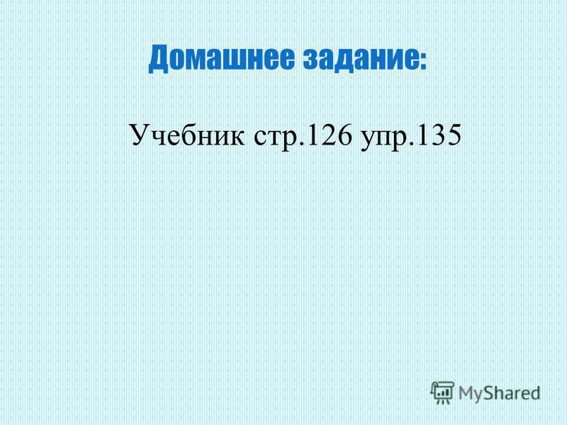 Домашнее задание: Учебник стр.126 упр.135