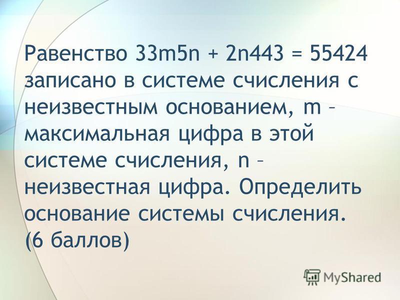 Равенство 33m5n + 2n443 = 55424 записано в системе счисления с неизвестным основанием, m – максимальная цифра в этой системе счисления, n – неизвестная цифра. Определить основание системы счисления. (6 баллов)