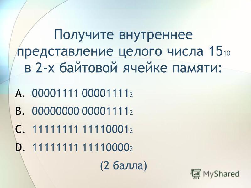 Получите внутреннее представление целого числа 15 10 в 2-х байтовой ячейке памяти: A.00001111 00001111 2 B.00000000 00001111 2 C.11111111 11110001 2 D.11111111 11110000 2 (2 балла)